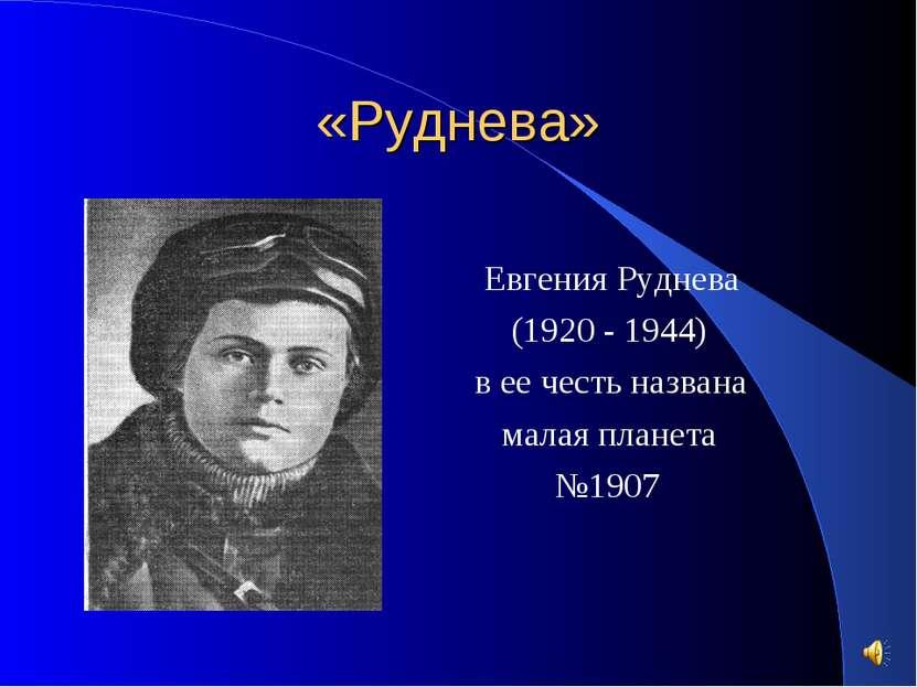 «Руднева» Евгения Руднева (1920 - 1944) в ее честь названа малая планета №1907