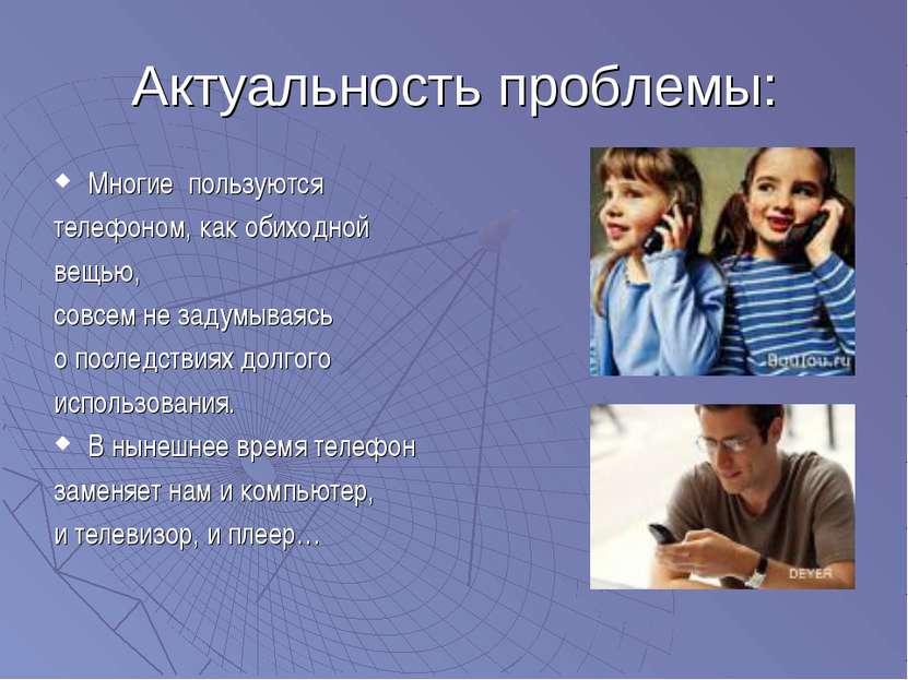 Актуальность проблемы: Многие пользуются телефоном, как обиходной вещью, совс...
