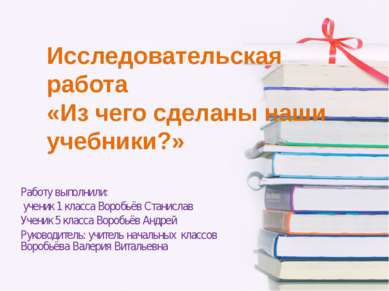 Исследовательская работа «Из чего сделаны наши учебники?» Работу выполнили: у...