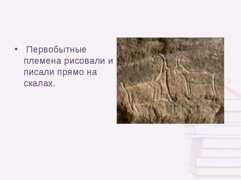 Первобытные племена рисовали и писали прямо на скалах.