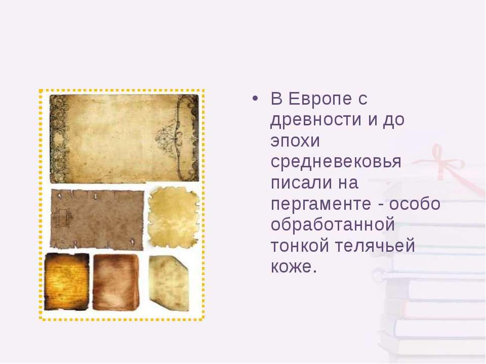 В Европе с древности и до эпохи средневековья писали на пергаменте - особо об...