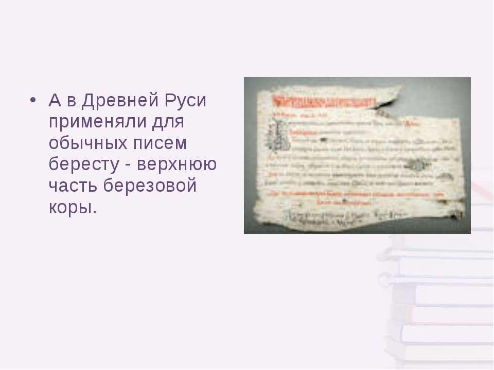А в Древней Руси применяли для обычных писем бересту - верхнюю часть березово...