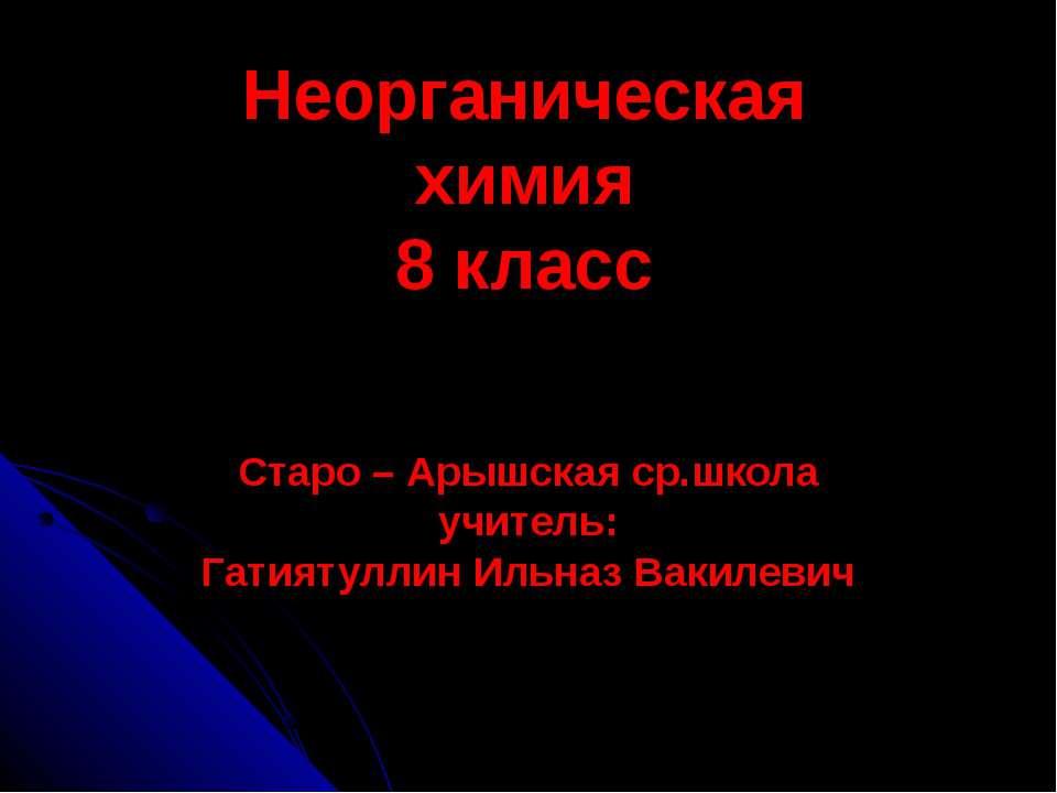 Неорганическая химия 8 класс Старо – Арышская ср.школа учитель: Гатиятуллин И...