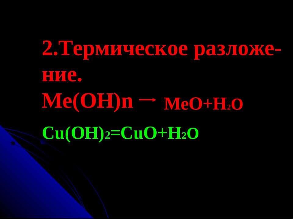 2.Термическое разложе- ние. Ме(ОН)n MeO+H2O Cu(OH)2=CuO+H2O