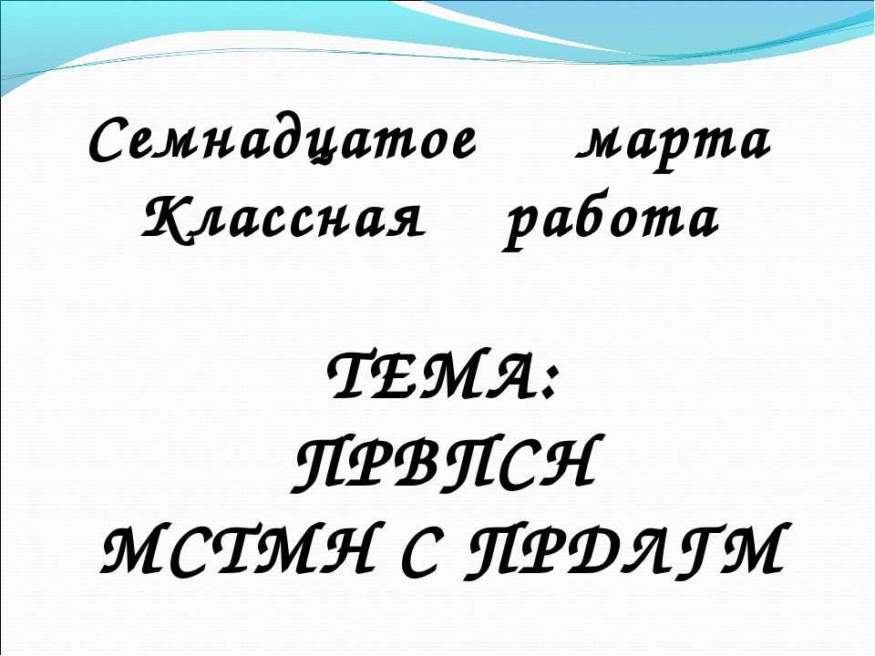 ТЕМА: ПРВПСН МСТМН С ПРДЛГМ Семнадцатое марта Классная работа