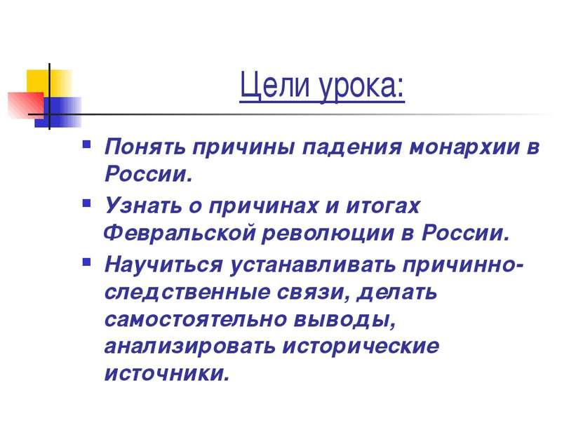 Цели урока: Понять причины падения монархии в России. Узнать о причинах и ито...