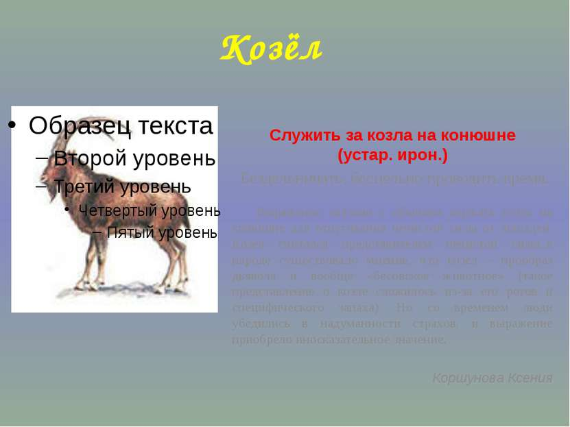 Козёл Служить за козла на конюшне (устар. ирон.) Бездельничать, бесцельно про...
