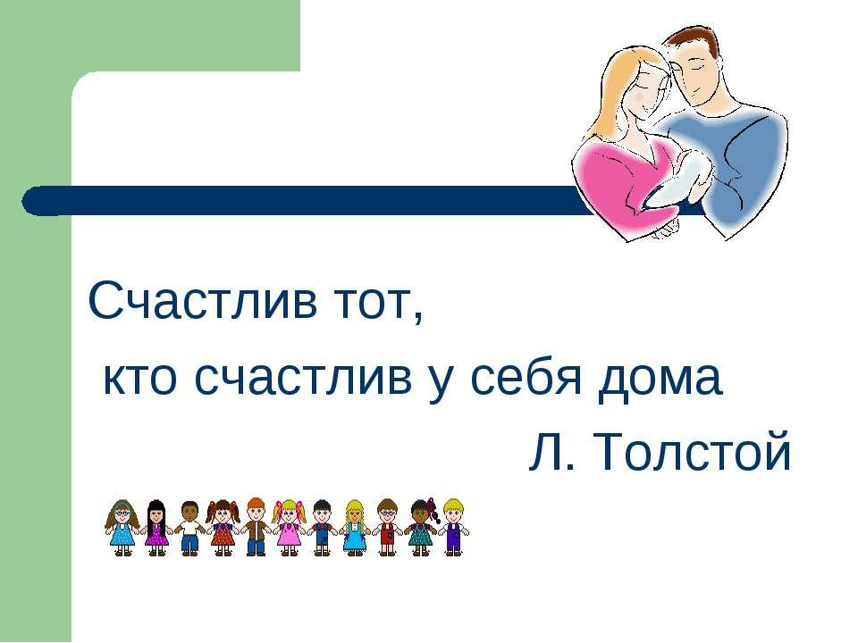 Счастлив тот, кто счастлив у себя дома Л. Толстой