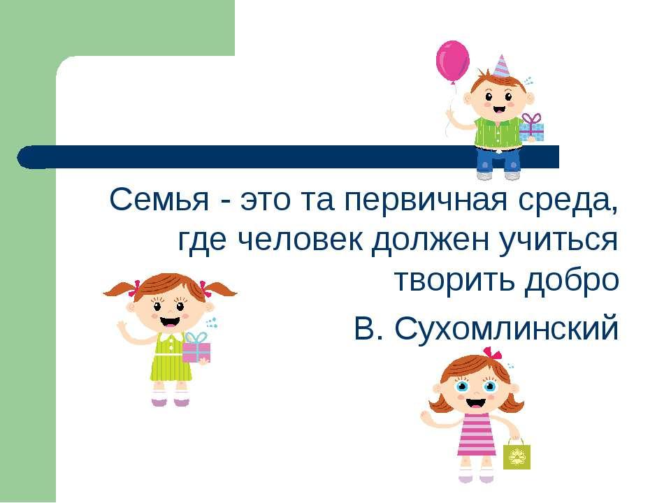 Семья - это та первичная среда, где человек должен учиться творить добро В. С...