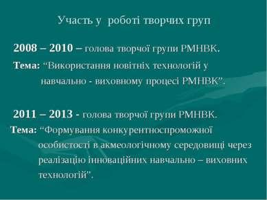 Участь у роботі творчих груп 2008 – 2010 – голова творчої групи РМНВК. Тема: ...