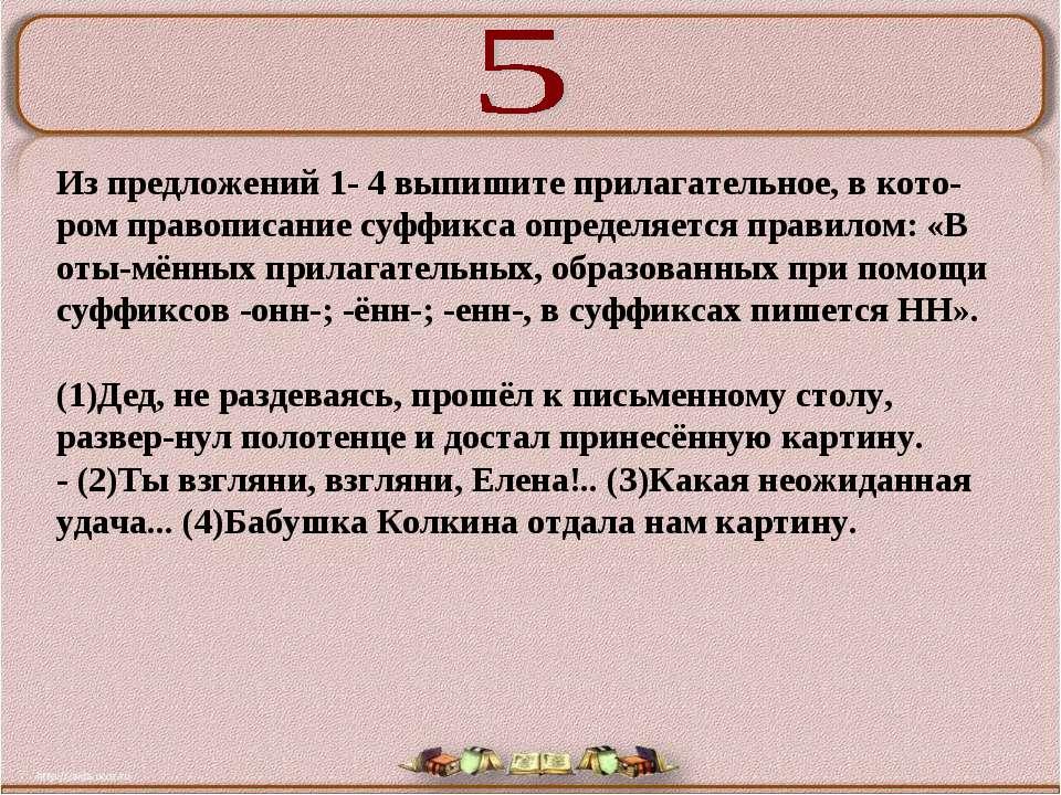 Из предложений 1- 4 выпишите прилагательное, в кото ром правописание суффикса...