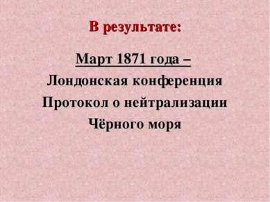 В результате: Март 1871 года – Лондонская конференция Протокол о нейтрализаци...