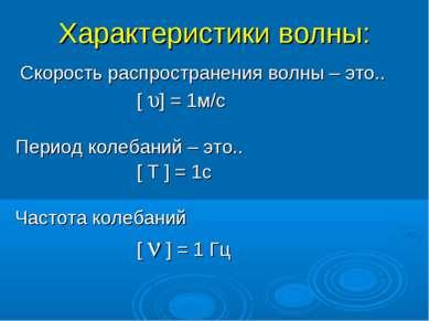 Характеристики волны: Cкорость распространения волны – это.. [ ] = 1м/с Перио...