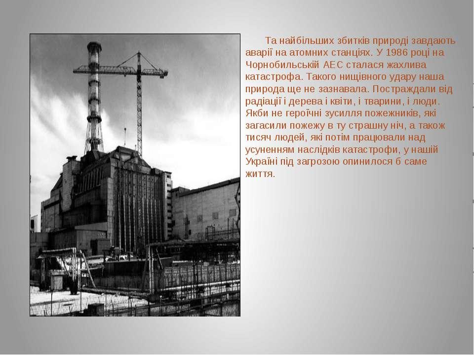 Та найбільших збитків природі завдають аварії на атомних станціях. У 1986 роц...