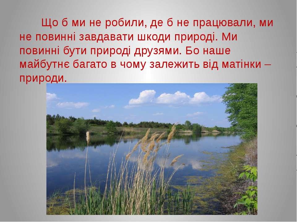 Що б ми не робили, де б не працювали, ми не повинні завдавати шкоди природі. ...