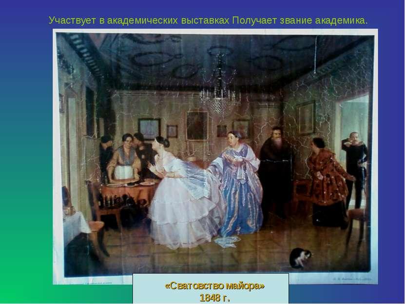 «Сватовство майора» 1848 г. Участвует в академических выставках Получает зван...