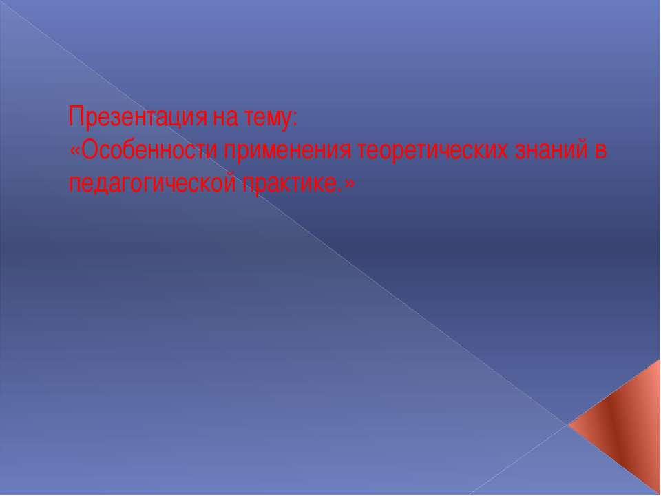 Презентация на тему: «Особенности применения теоретических знаний в педагогич...