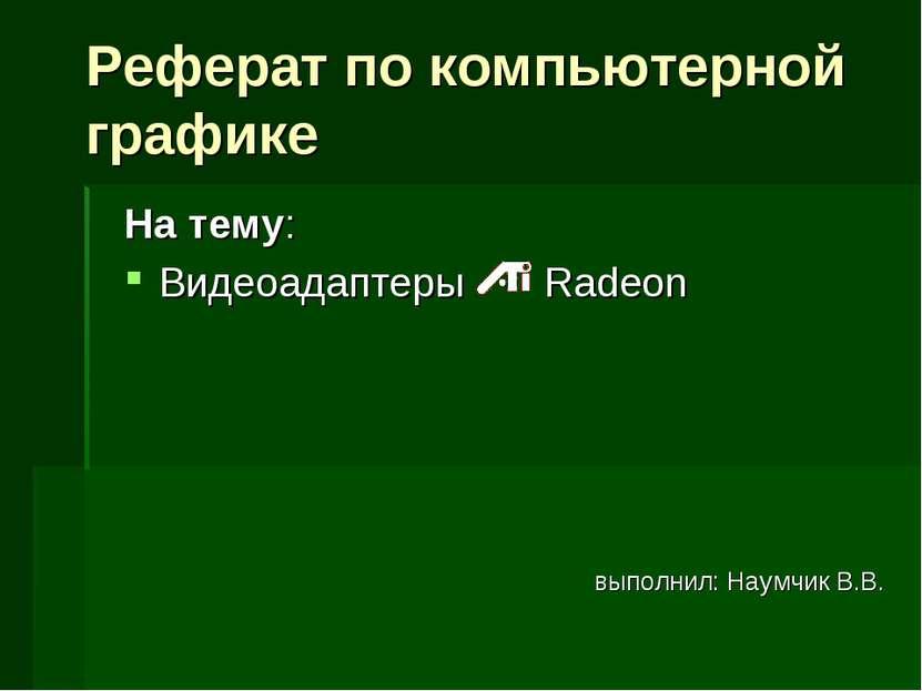 На тему: Видеоадаптеры Radeon выполнил: Наумчик В.В. Реферат по компьютерной ...