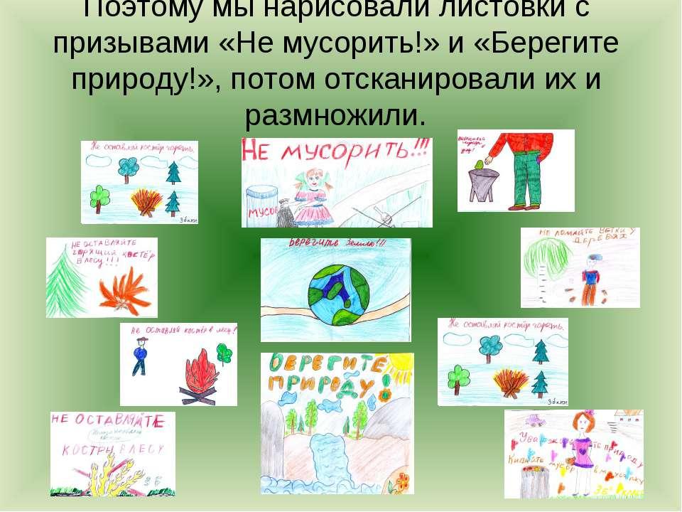 Поэтому мы нарисовали листовки с призывами «Не мусорить!» и «Берегите природу...
