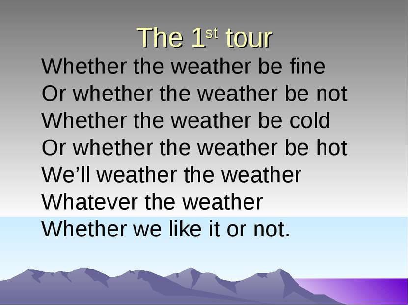 The 1st tour Whether the weather be fine Or whether the weather be not Whethe...