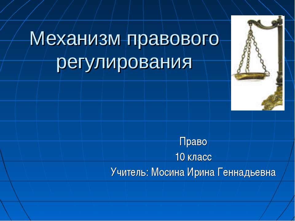 Механизм правового регулирования Право 10 класс Учитель: Мосина Ирина Геннадь...