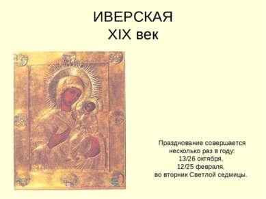 ИВЕРСКАЯ XIX век Празднование совершается несколько раз в году: 13/26 октября...