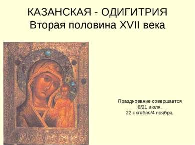 КАЗАНСКАЯ - ОДИГИТРИЯ Вторая половина XVII века Празднование совершается 8/21...