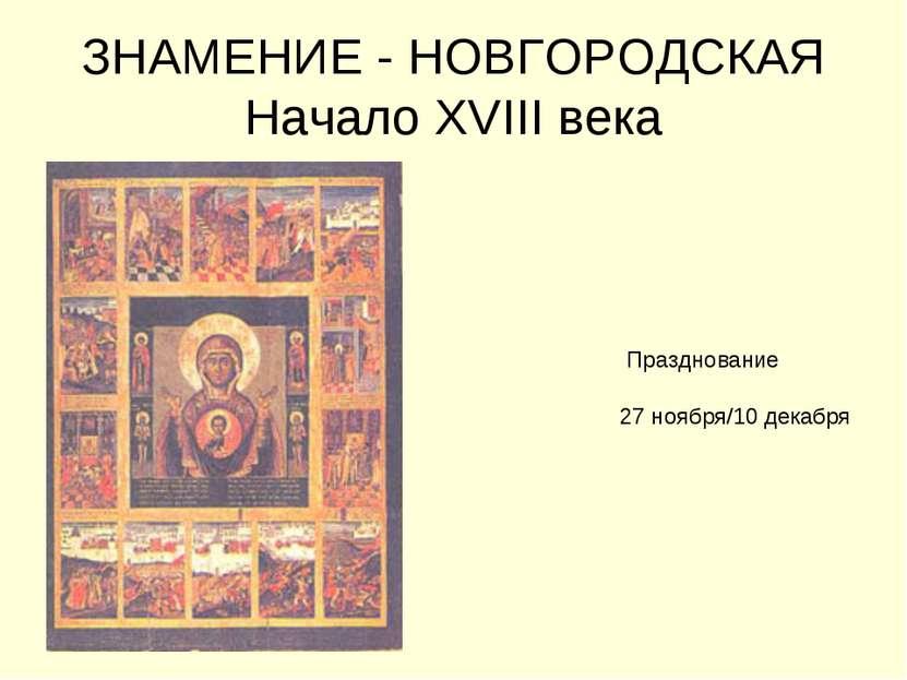 ЗНАМЕНИЕ - НОВГОРОДСКАЯ Начало XVIII века Празднование 27 ноября/10 декабря