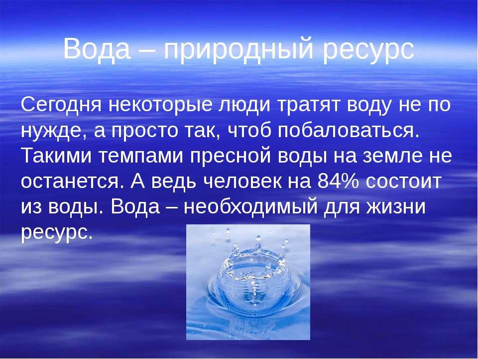 Вода – природный ресурс Сегодня некоторые люди тратят воду не по нужде, а про...