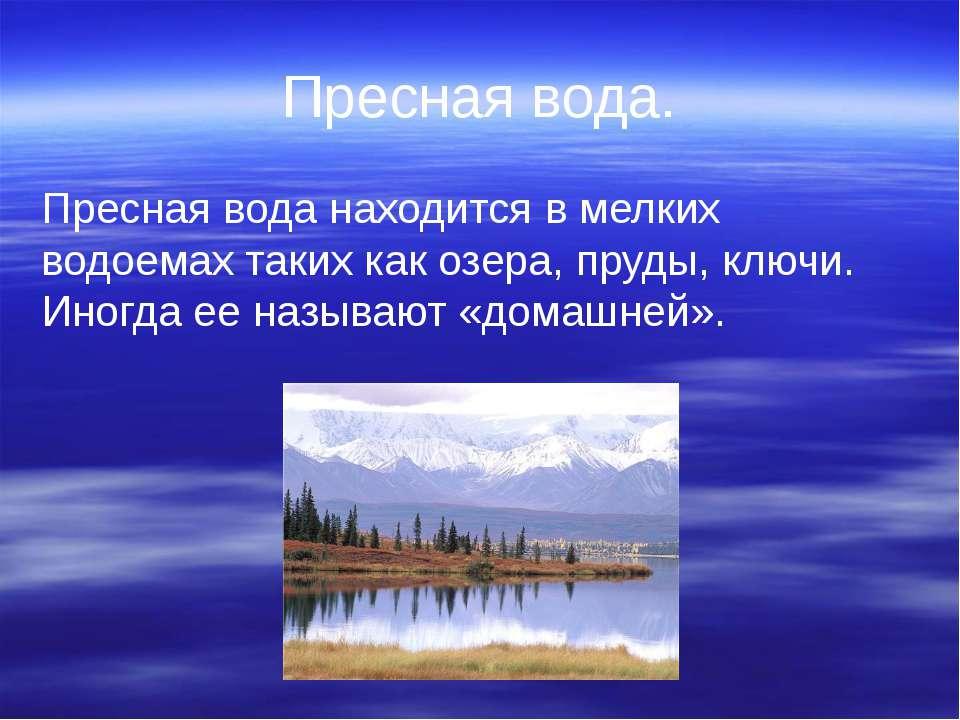 Пресная вода. Пресная вода находится в мелких водоемах таких как озера, пруды...