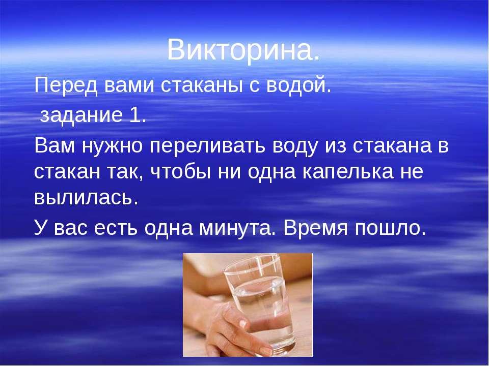 Викторина. Перед вами стаканы с водой. задание 1. Вам нужно переливать воду и...