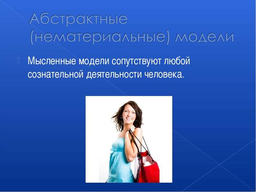 Мысленные модели сопутствуют любой сознательной деятельности человека.