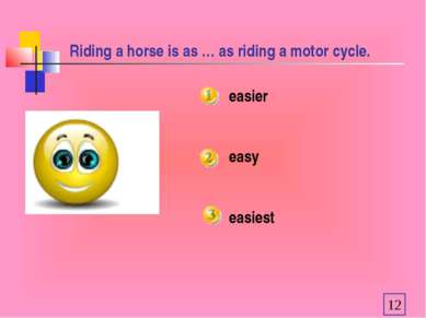 Riding a horse is as … as riding a motor cycle. easier easy easiest