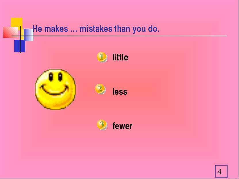 He makes … mistakes than you do. little less fewer