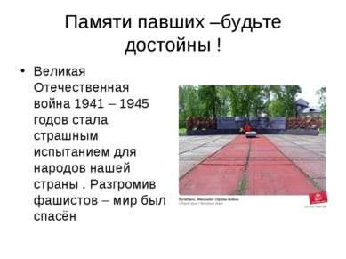 Памяти павших –будьте достойны ! Великая Отечественная война 1941 – 1945 годо...