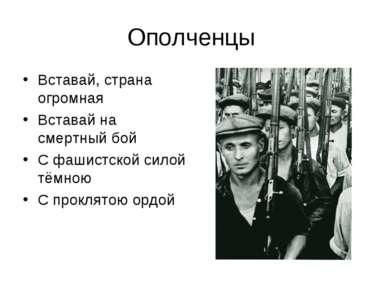 Ополченцы Вставай, страна огромная Вставай на смертный бой С фашистской силой...