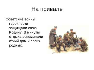На привале Советские воины героически защищали свою Родину. В минуты отдыха в...