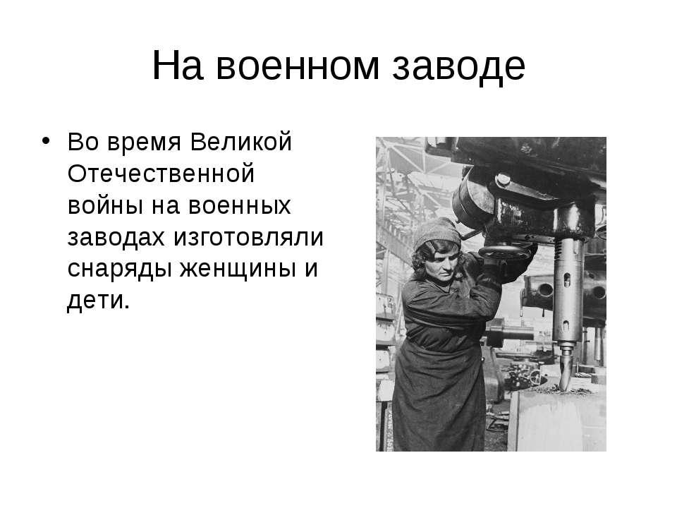 На военном заводе Во время Великой Отечественной войны на военных заводах изг...