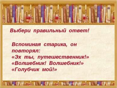 Выбери правильный ответ! Вспоминая старика, он повторял: «Эх ты, путешественн...