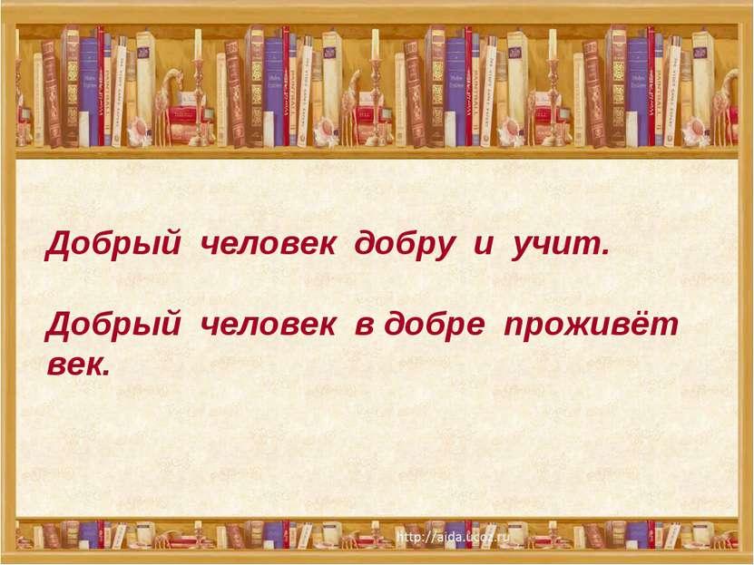 Добрый человек добру и учит. Добрый человек в добре проживёт век.