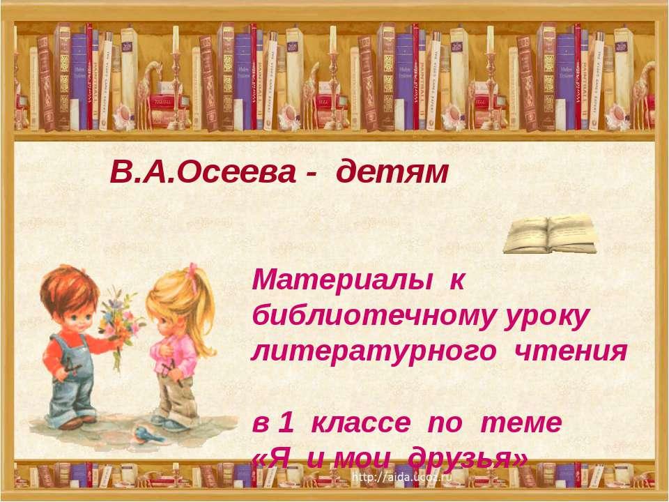 В.А.Осеева - детям Материалы к библиотечному уроку литературного чтения в 1 к...