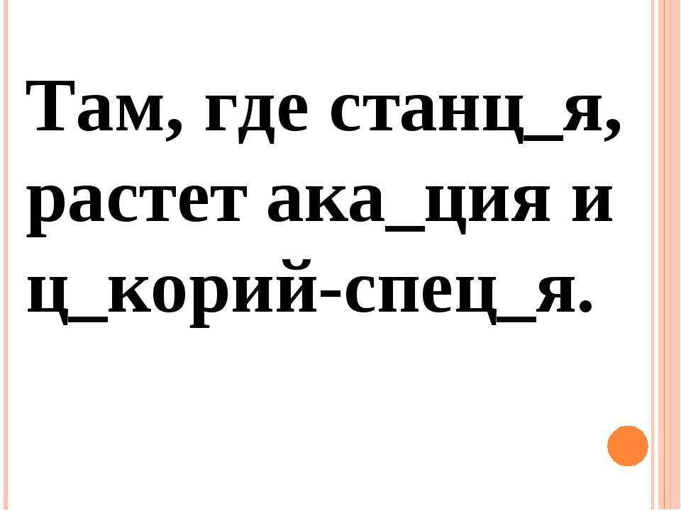 Там, где станц_я, растет ака_ция и ц_корий-спец_я.