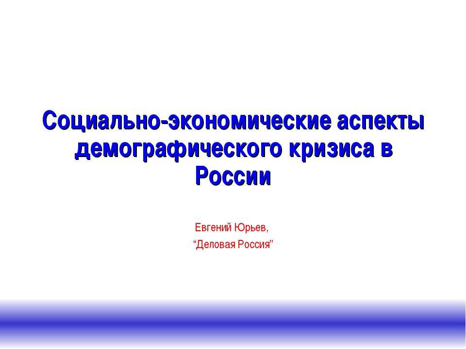 Социально-экономические аспекты демографического кризиса в России Евгений Юрь...