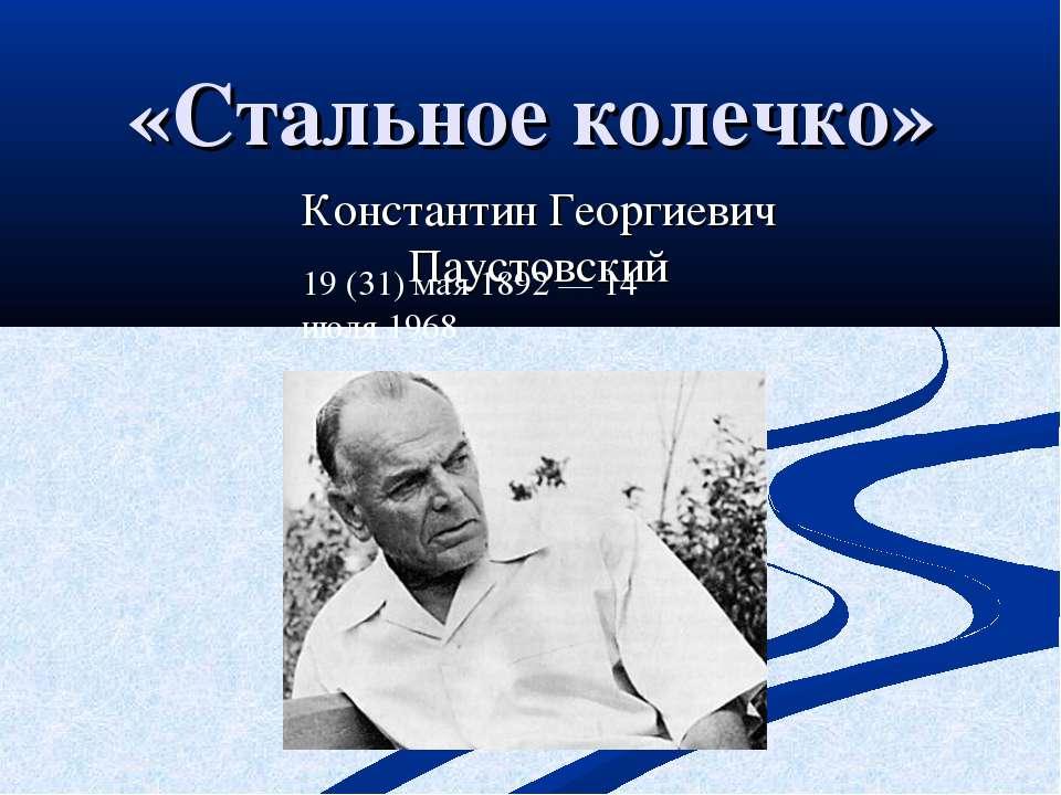 «Стальное колечко» Константин Георгиевич Паустовский 19(31) мая1892—14 ию...