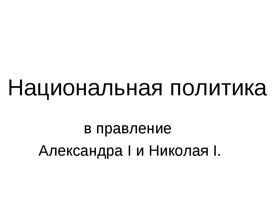 Национальная политика в правление Александра I и Николая I.
