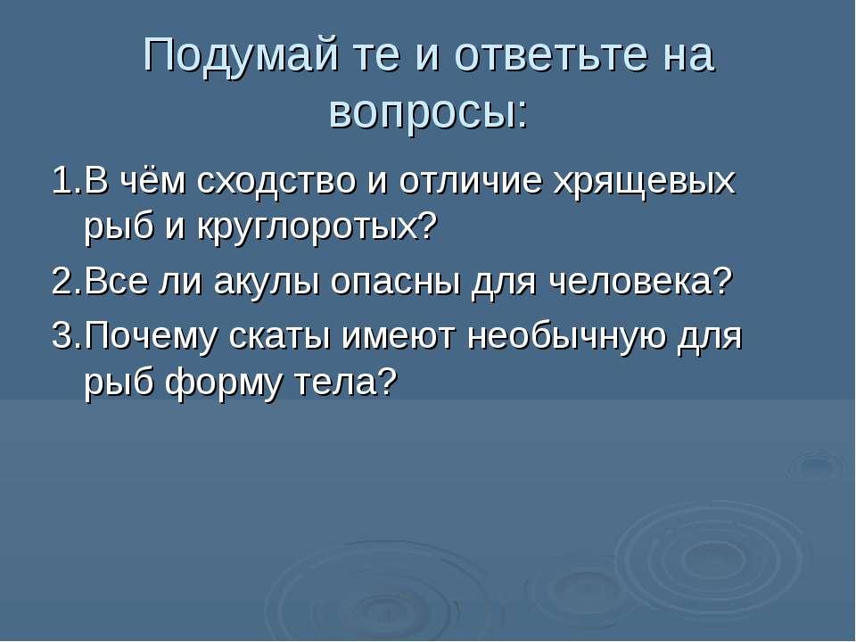 Подумай те и ответьте на вопросы: 1.В чём сходство и отличие хрящевых рыб и к...