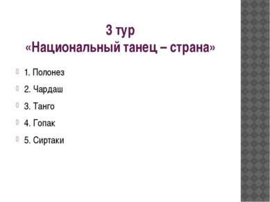 3 тур «Национальный танец – страна» 1. Полонез 2. Чардаш 3. Танго 4. Гопак 5....