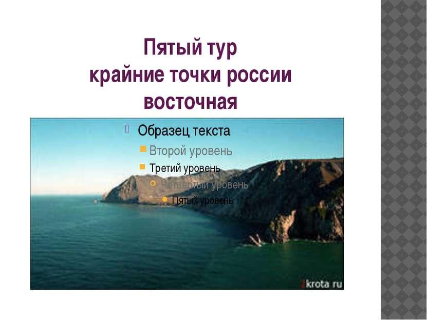 Пятый тур крайние точки россии восточная