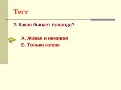 Тест 2. Какая бывает природа? А. Живая и неживая Б. Только живая