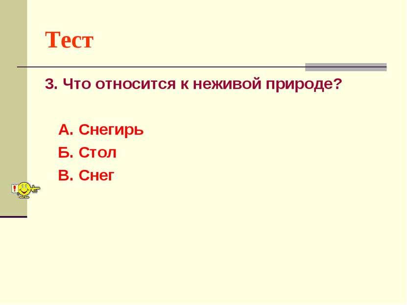 Тест 3. Что относится к неживой природе? А. Снегирь Б. Стол В. Снег